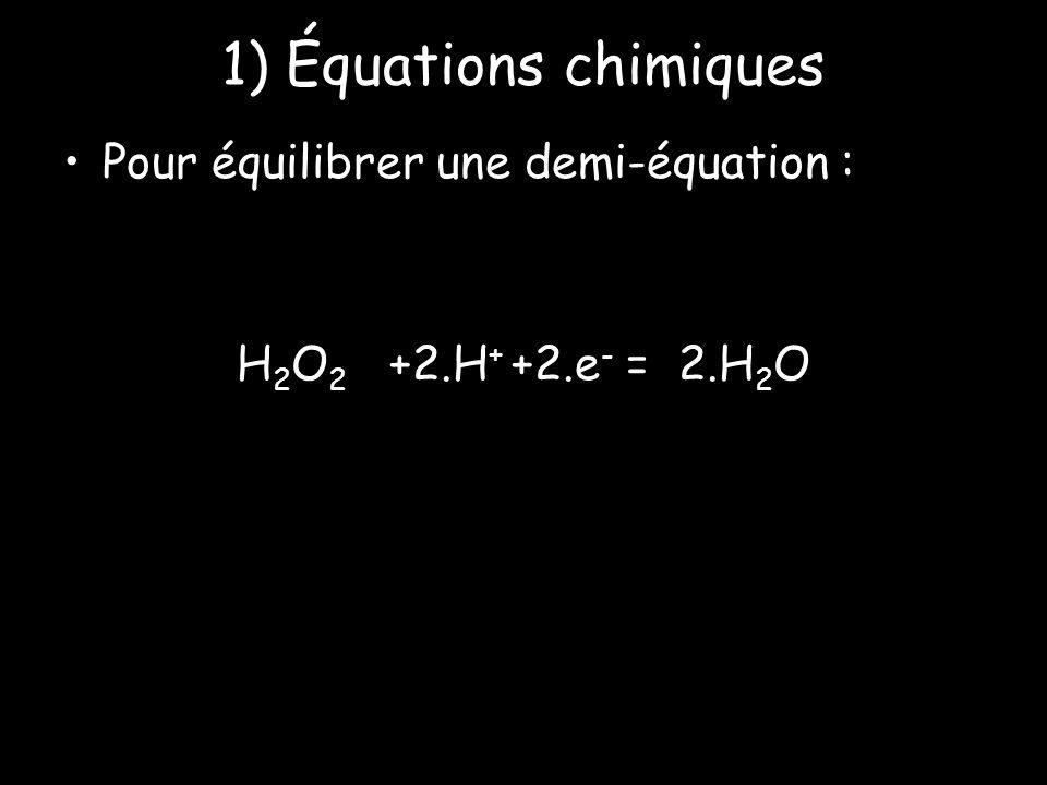 1) Équations chimiques Pour équilibrer une demi-équation : H 2 O 2 +2.H + +2.e - = 2.H 2 O