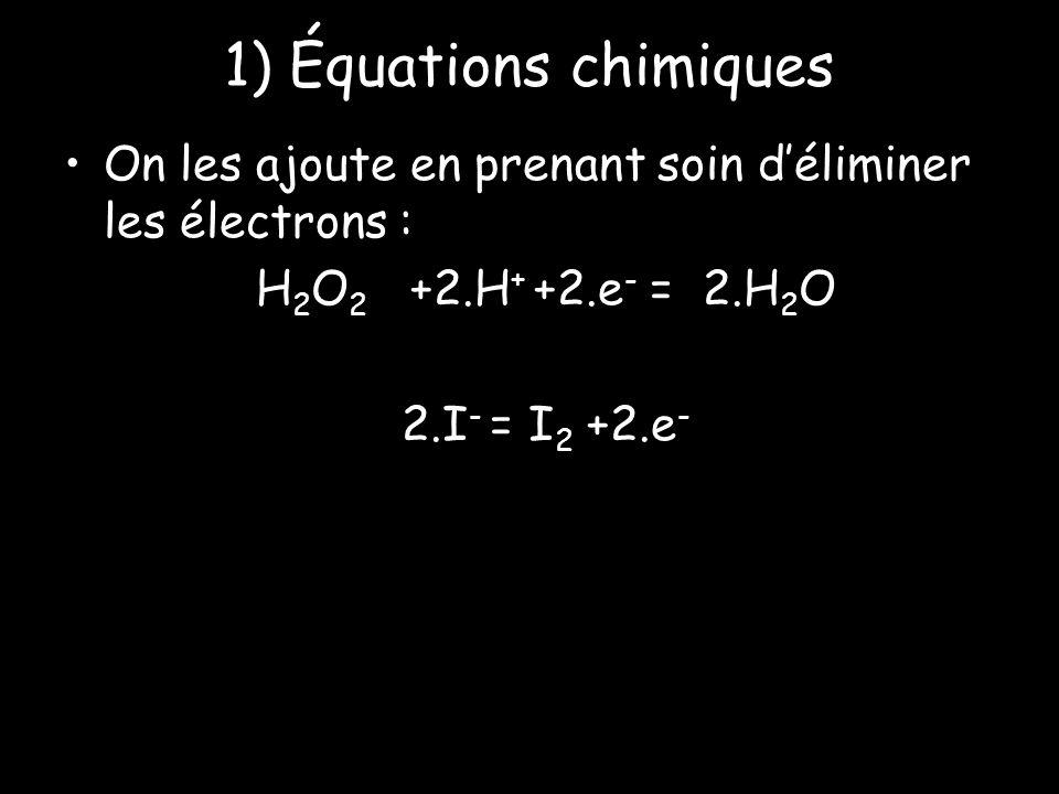 1) Équations chimiques On les ajoute en prenant soin déliminer les électrons : H 2 O 2 +2.H + +2.e - = 2.H 2 O 2.I - = I 2 +2.e -
