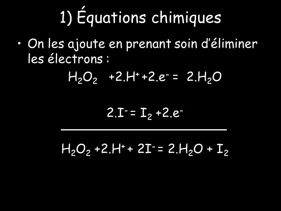 1) Équations chimiques On les ajoute en prenant soin déliminer les électrons : H 2 O 2 +2.H + +2.e - = 2.H 2 O 2.I - = I 2 +2.e - H 2 O 2 +2.H + + 2I - = 2.H 2 O + I 2
