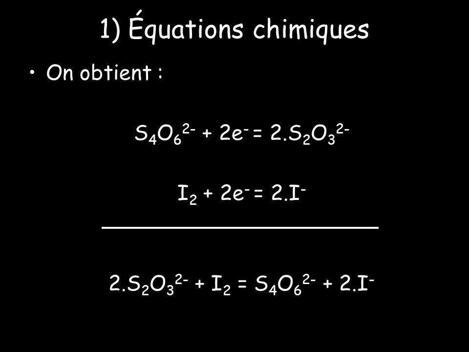 1) Équations chimiques On obtient : S 4 O 6 2- + 2e - = 2.S 2 O 3 2- I 2 + 2e - = 2.I - 2.S 2 O 3 2- + I 2 = S 4 O 6 2- + 2.I -