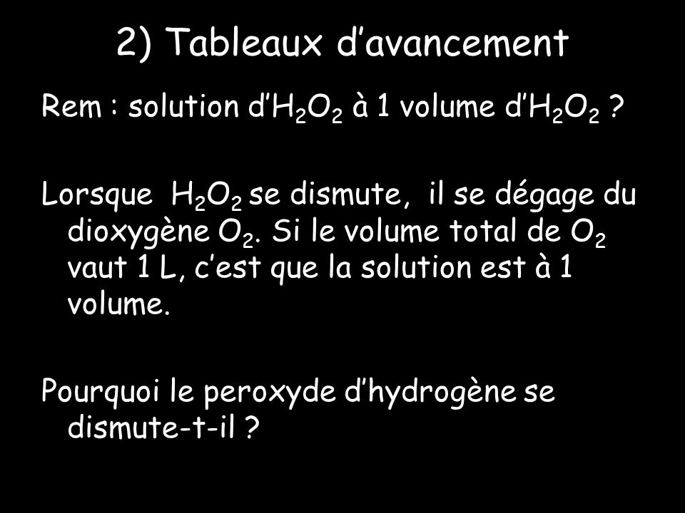 2) Tableaux davancement Rem : solution dH 2 O 2 à 1 volume dH 2 O 2 ? Lorsque H 2 O 2 se dismute, il se dégage du dioxygène O 2. Si le volume total de