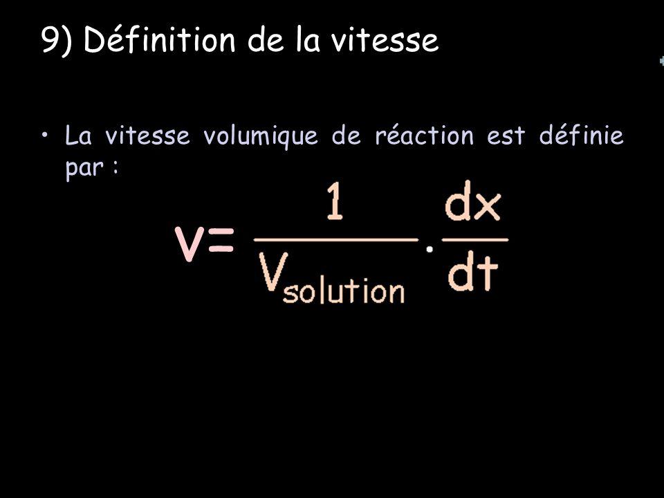 9) Définition de la vitesse La vitesse volumique de réaction est définie par : v=