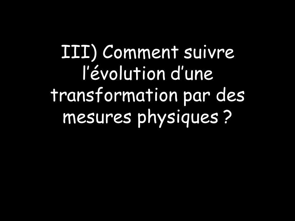 III) Comment suivre lévolution dune transformation par des mesures physiques ?