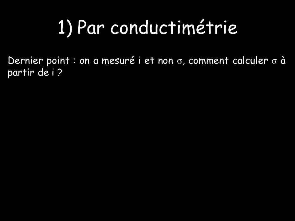1) Par conductimétrie Dernier point : on a mesuré i et non σ, comment calculer σ à partir de i ?