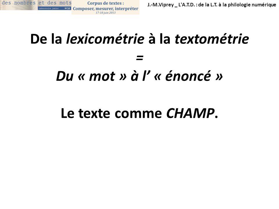 J.-M.Viprey _ L'A.T.D. : de la L.T. à la philologie numérique De la lexicométrie à la textométrie = Du « mot » à l « énoncé » Le texte comme CHAMP.