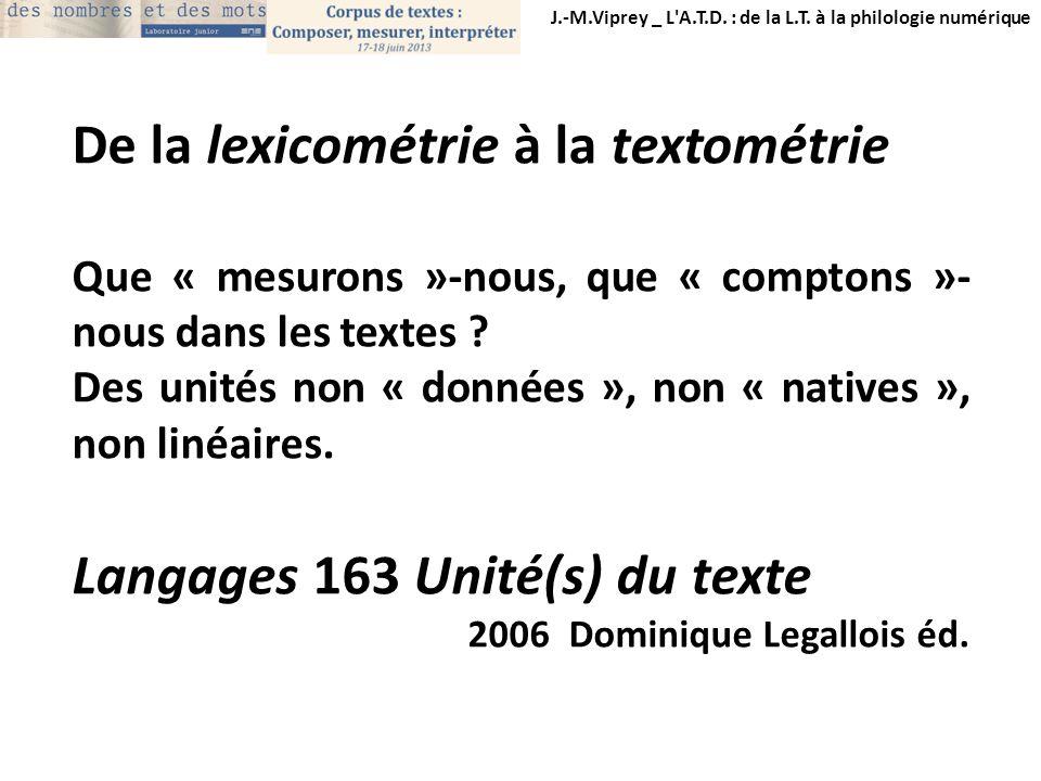 J.-M.Viprey _ L'A.T.D. : de la L.T. à la philologie numérique De la lexicométrie à la textométrie Que « mesurons »-nous, que « comptons »- nous dans l