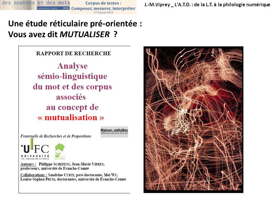 J.-M.Viprey _ L'A.T.D. : de la L.T. à la philologie numérique Une étude réticulaire pré-orientée : Vous avez dit MUTUALISER ?