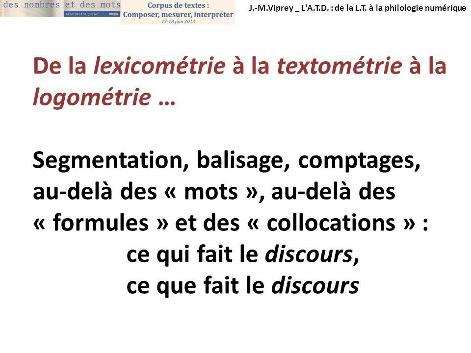 De la lexicométrie à la textométrie à la logométrie … Segmentation, balisage, comptages, au-delà des « mots », au-delà des « formules » et des « collo