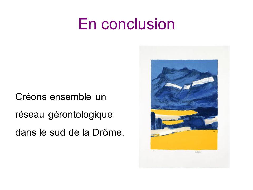 En conclusion Créons ensemble un réseau gérontologique dans le sud de la Drôme.
