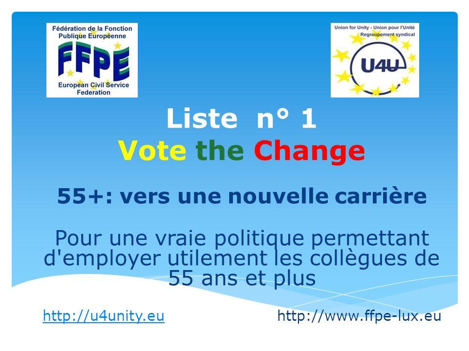 Liste n° 1 Vote the Change 55+: vers une nouvelle carrière Pour une vraie politique permettant d employer utilement les collègues de 55 ans et plus http://u4unity.euhttp://u4unity.euhttp://www.ffpe-lux.eu