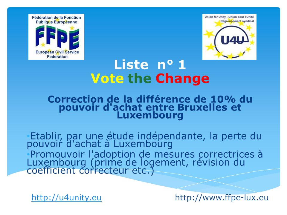 Liste n° 1 Vote the Change Correction de la différence de 10% du pouvoir d achat entre Bruxelles et Luxembourg Etablir, par une étude indépendante, la perte du pouvoir d achat à Luxembourg Promouvoir l adoption de mesures correctrices à Luxembourg (prime de logement, révision du coefficient correcteur etc.) http://u4unity.euhttp://u4unity.euhttp://www.ffpe-lux.eu