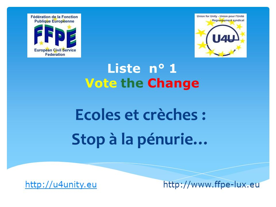 List n° 1 Vote the Change Defending the European Public Service Implementing the new Staff Regulation : Protecting staff interests in GEP (General Execution Provisions) negotiations Preparation of legally-based appeals http://u4unity.euhttp://u4unity.euhttp://www.ffpe-lux.eu