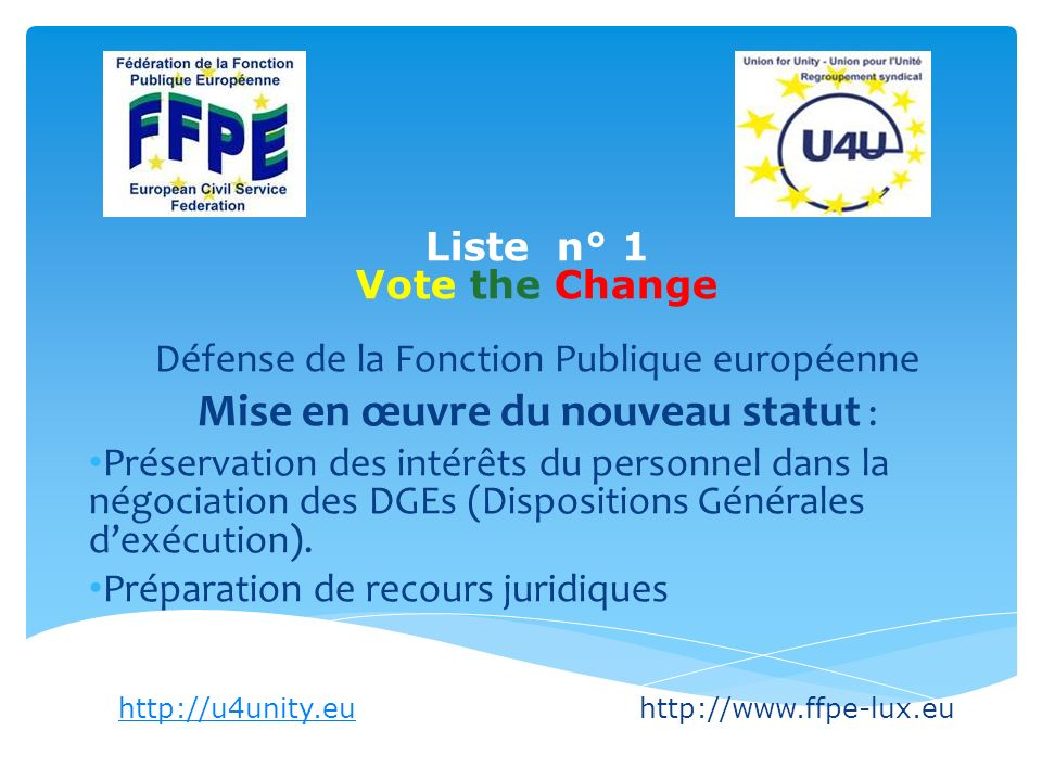 List n° 1 Vote the Change Regaining our own professions A strong European Public Service serving an ambitious European Community http://u4unity.euhttp://u4unity.euhttp://www.ffpe-lux.eu