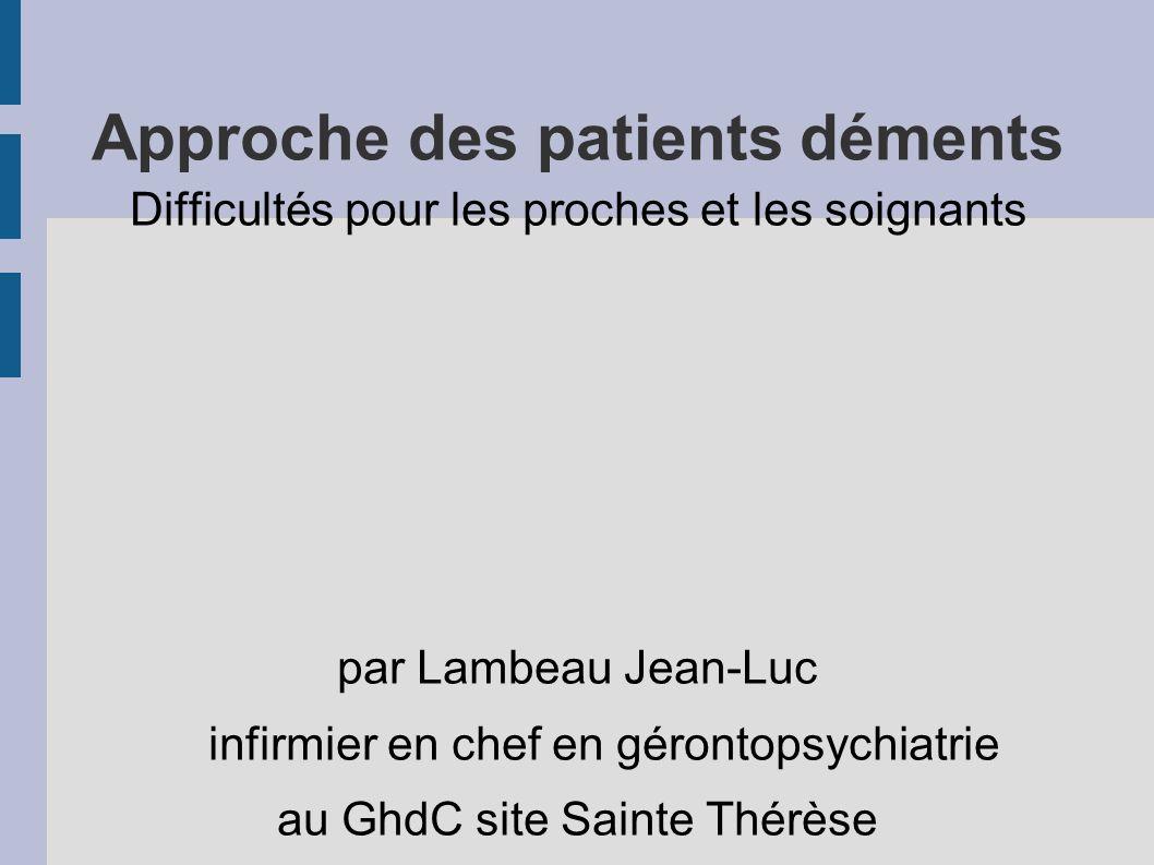 Approche des patients déments Difficultés pour les proches et les soignants par Lambeau Jean-Luc infirmier en chef en gérontopsychiatrie au GhdC site Sainte Thérèse