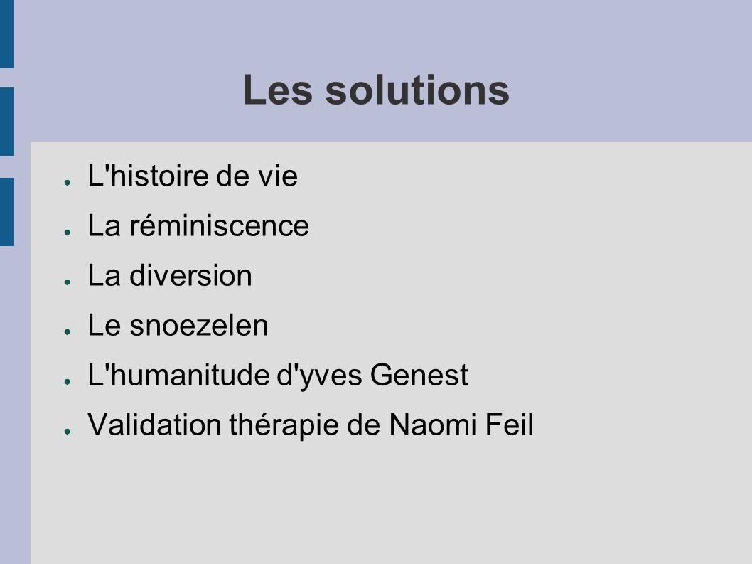 Les solutions L histoire de vie La réminiscence La diversion Le snoezelen L humanitude d yves Genest Validation thérapie de Naomi Feil