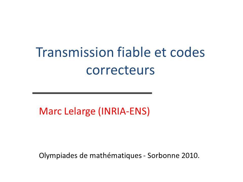 Transmission fiable et codes correcteurs Marc Lelarge (INRIA-ENS) Olympiades de mathématiques - Sorbonne 2010.
