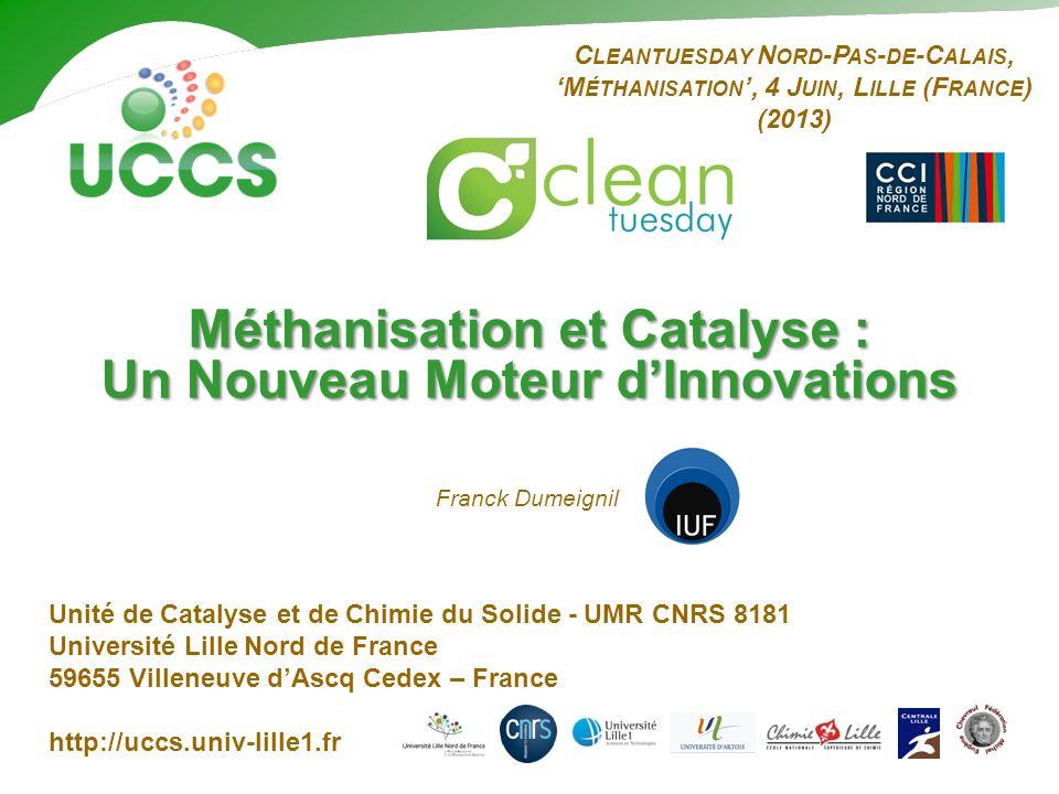 C LEANTUESDAY N ORD -P AS - DE -C ALAIS, M ÉTHANISATION, 4 J UIN, L ILLE (F RANCE ) (2013) Méthanisation et Catalyse : Un Nouveau Moteur dInnovations Franck Dumeignil Unité de Catalyse et de Chimie du Solide - UMR CNRS 8181 Université Lille Nord de France 59655 Villeneuve dAscq Cedex – France http://uccs.univ-lille1.fr
