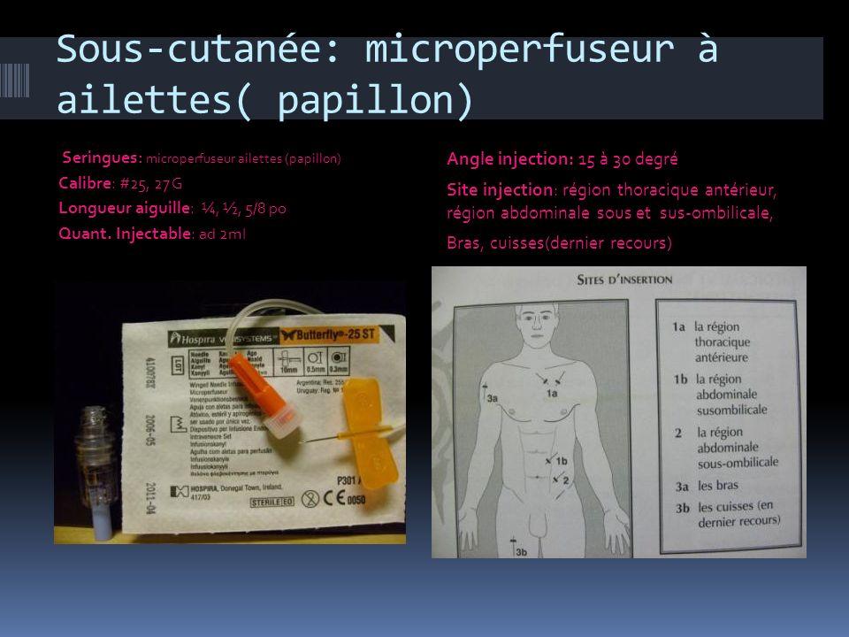 Sous-cutanée: microperfuseur à ailettes( papillon) Seringues : microperfuseur ailettes (papillon) Calibre : #25, 27 G Longueur aiguille : ¼, ½, 5/8 po