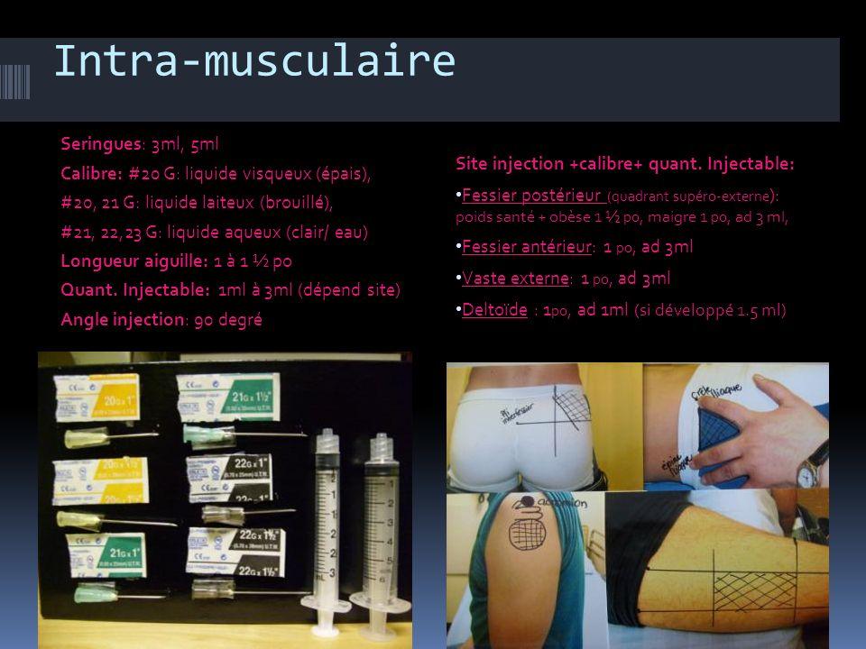 Intra-musculaire Seringues: 3ml, 5ml Calibre: #20 G: liquide visqueux (épais), #20, 21 G: liquide laiteux (brouillé), #21, 22,23 G: liquide aqueux (cl
