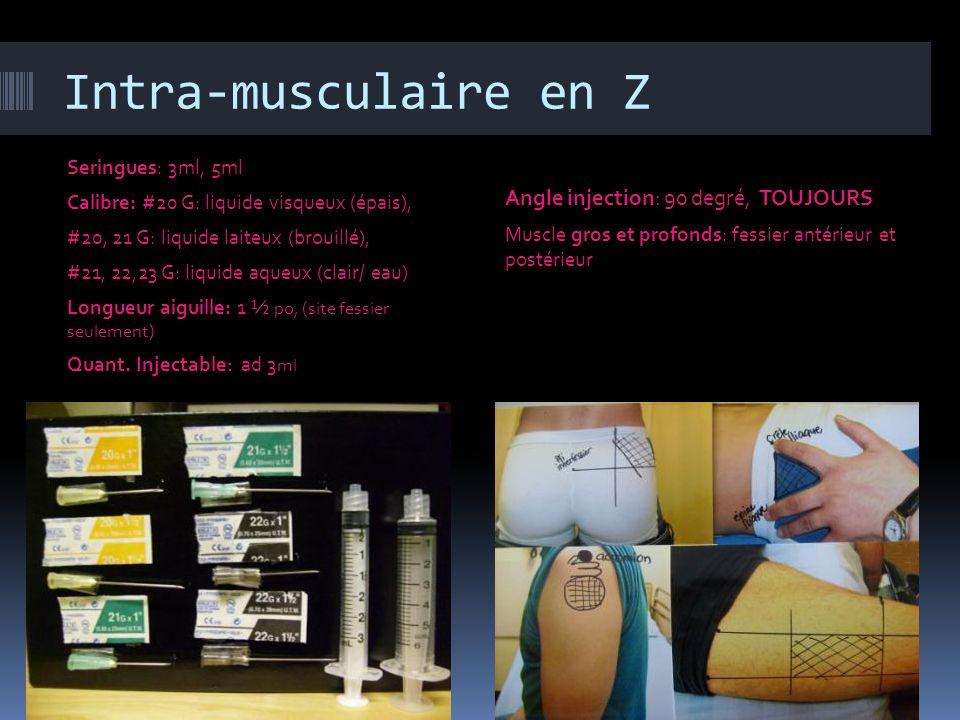Intra-musculaire en Z Seringues: 3ml, 5ml Calibre: #20 G: liquide visqueux (épais), #20, 21 G: liquide laiteux (brouillé), #21, 22,23 G: liquide aqueu