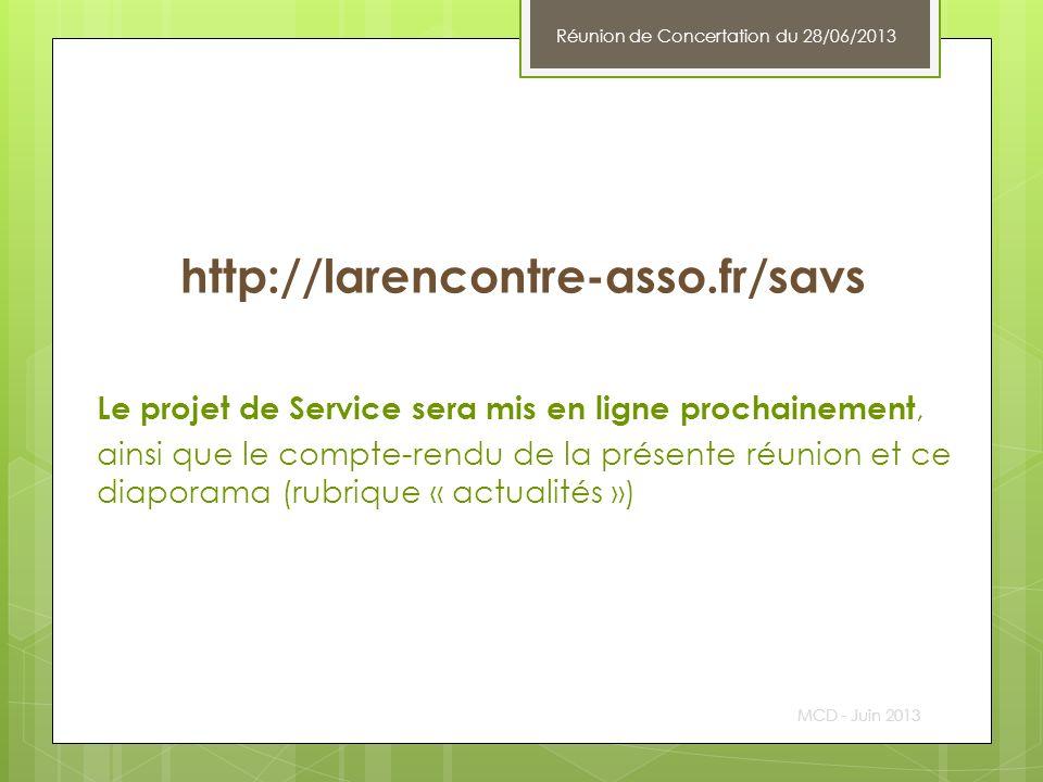 http://larencontre-asso.fr/savs Le projet de Service sera mis en ligne prochainement, ainsi que le compte-rendu de la présente réunion et ce diaporama (rubrique « actualités ») MCD - Juin 2013 Réunion de Concertation du 28/06/2013