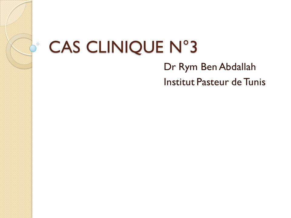 CAS CLINIQUE N°3 Dr Rym Ben Abdallah Institut Pasteur de Tunis