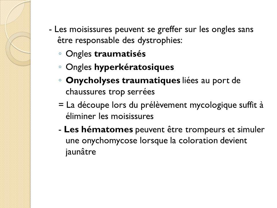 - Les moisissures peuvent se greffer sur les ongles sans être responsable des dystrophies: Ongles traumatisés Ongles hyperkératosiques Onycholyses tra
