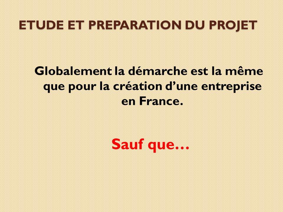 Globalement la démarche est la même que pour la création dune entreprise en France. ETUDE ET PREPARATION DU PROJET Sauf que…