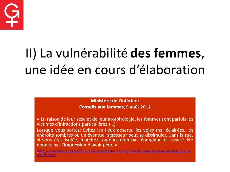 II) La vulnérabilité des femmes, une idée en cours délaboration Ministère de lintérieur Conseils aux femmes, 9 août 2012 « En raison de leur sexe et d