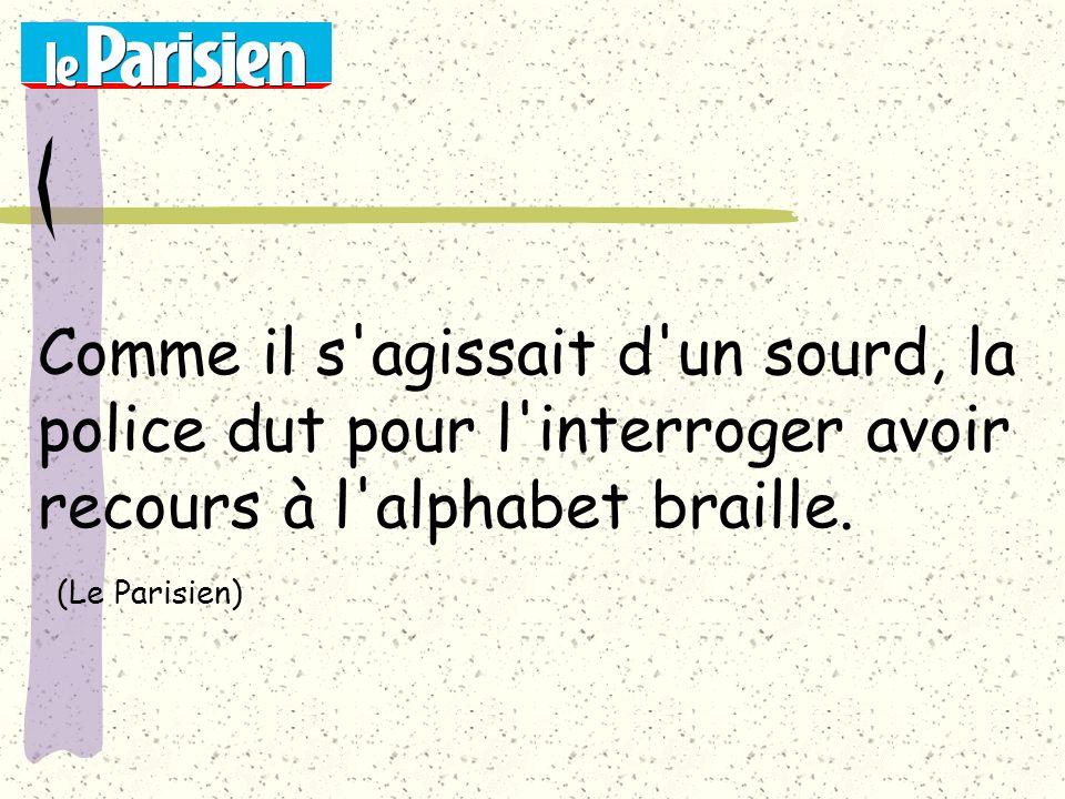 Comme il s'agissait d'un sourd, la police dut pour l'interroger avoir recours à l'alphabet braille. (Le Parisien)
