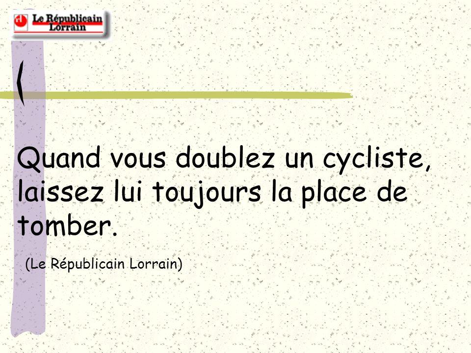 Quand vous doublez un cycliste, laissez lui toujours la place de tomber. (Le Républicain Lorrain)