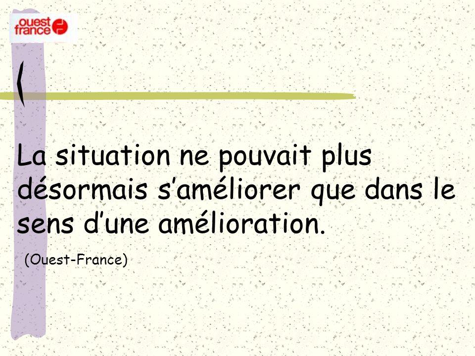 La situation ne pouvait plus désormais saméliorer que dans le sens dune amélioration. (Ouest-France)