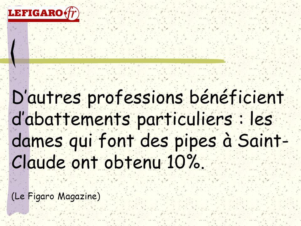 Dautres professions bénéficient dabattements particuliers : les dames qui font des pipes à Saint- Claude ont obtenu 10%. (Le Figaro Magazine)