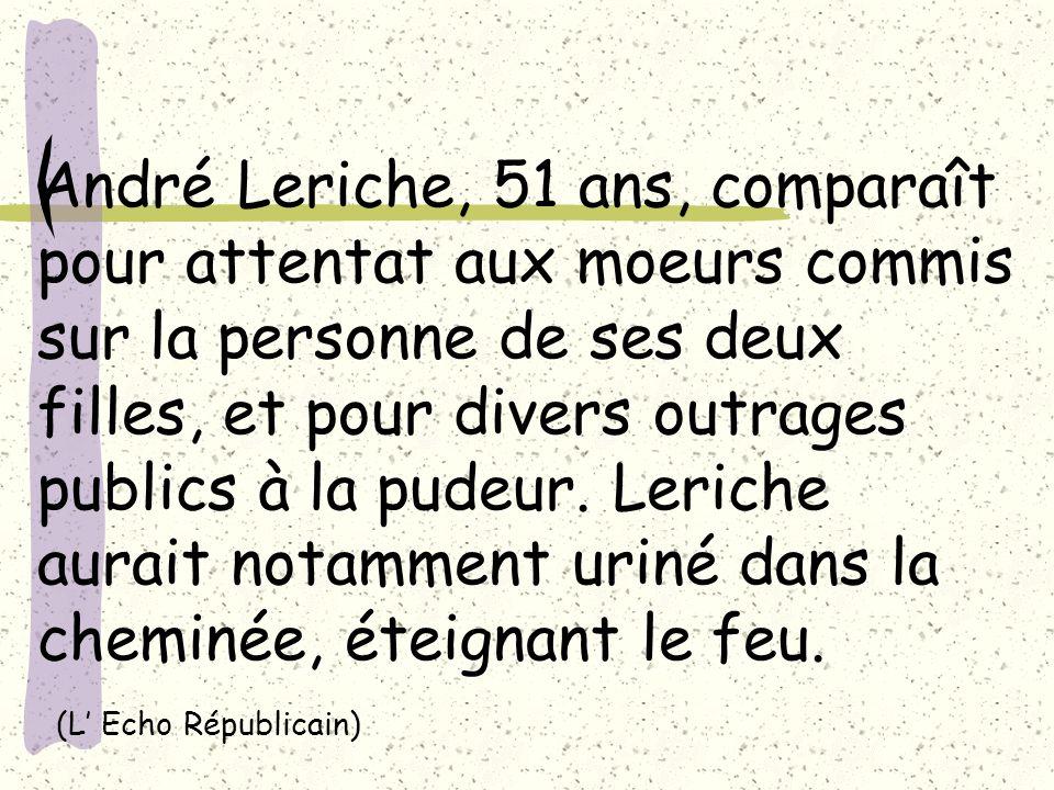 André Leriche, 51 ans, comparaît pour attentat aux moeurs commis sur la personne de ses deux filles, et pour divers outrages publics à la pudeur. Leri