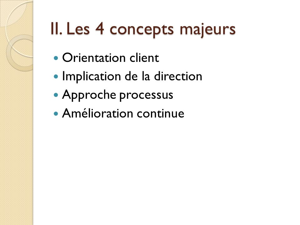 II. Les 4 concepts majeurs Orientation client Implication de la direction Approche processus Amélioration continue