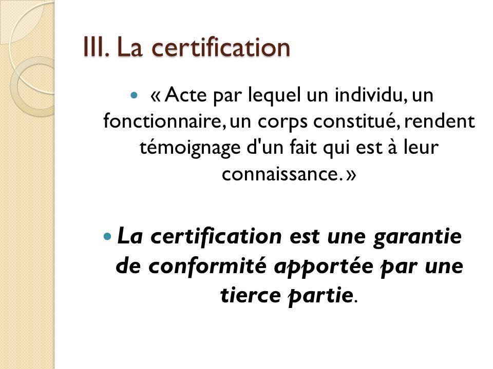 III. La certification « Acte par lequel un individu, un fonctionnaire, un corps constitué, rendent témoignage d'un fait qui est à leur connaissance. »