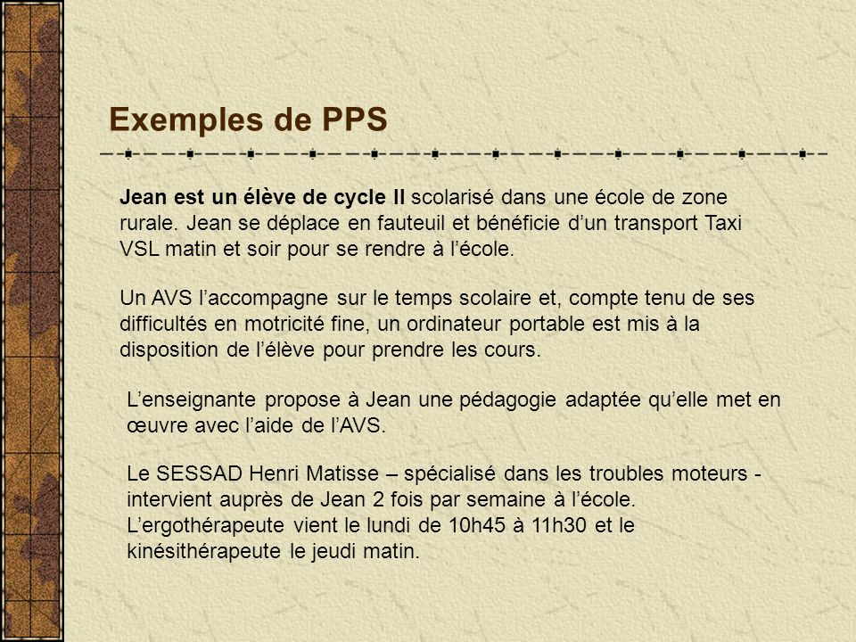 Exemples de PPS Lenseignante propose à Jean une pédagogie adaptée quelle met en œuvre avec laide de lAVS. Jean est un élève de cycle II scolarisé dans