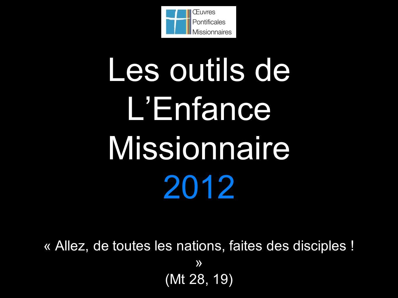 Les outils de LEnfance Missionnaire 2012 « Allez, de toutes les nations, faites des disciples ! » (Mt 28, 19)