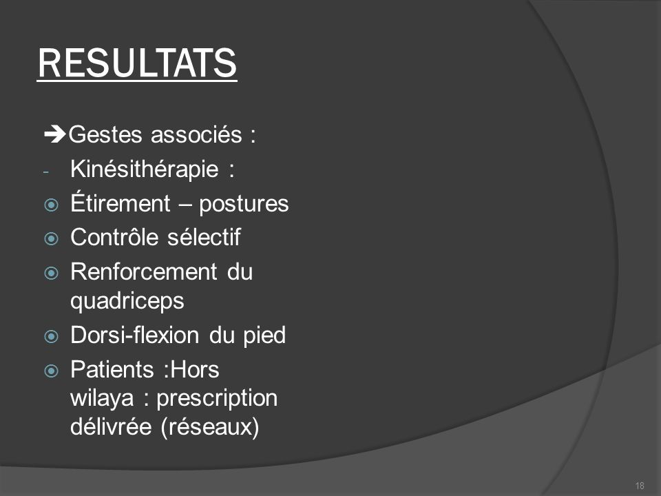 RESULTATS Gestes associés : - Kinésithérapie : Étirement – postures Contrôle sélectif Renforcement du quadriceps Dorsi-flexion du pied Patients :Hors