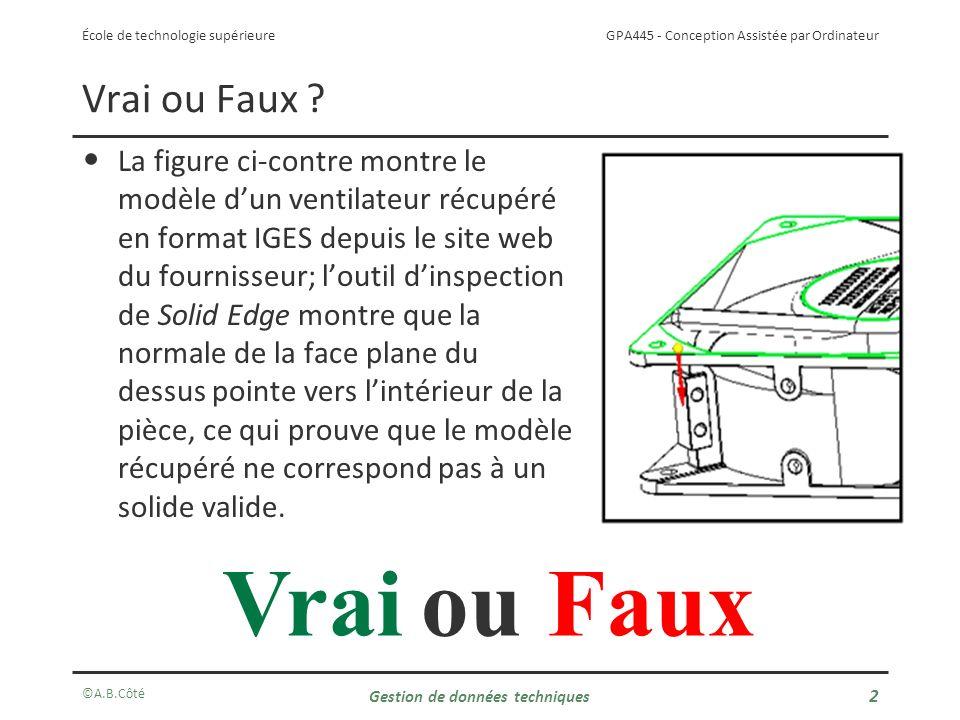 GPA445 - Conception Assistée par Ordinateur École de technologie supérieure ©A.B.Côté Gestion de données techniques 3 Vrai ou Faux .
