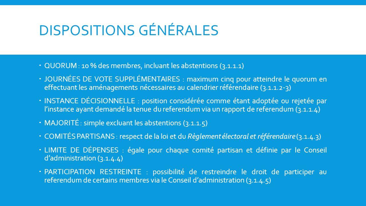 DISPOSITIONS GÉNÉRALES QUORUM : 10 % des membres, incluant les abstentions (3.1.1.1) JOURNÉES DE VOTE SUPPLÉMENTAIRES : maximum cinq pour atteindre le quorum en effectuant les aménagements nécessaires au calendrier référendaire (3.1.1.2-3) INSTANCE DÉCISIONNELLE : position considérée comme étant adoptée ou rejetée par linstance ayant demandé la tenue du referendum via un rapport de referendum (3.1.1.4) MAJORITÉ : simple excluant les abstentions (3.1.1.5) COMITÉS PARTISANS : respect de la loi et du Règlement électoral et référendaire (3.1.4.3) LIMITE DE DÉPENSES : égale pour chaque comité partisan et définie par le Conseil dadministration (3.1.4.4) PARTICIPATION RESTREINTE : possibilité de restreindre le droit de participer au referendum de certains membres via le Conseil dadministration (3.1.4.5)