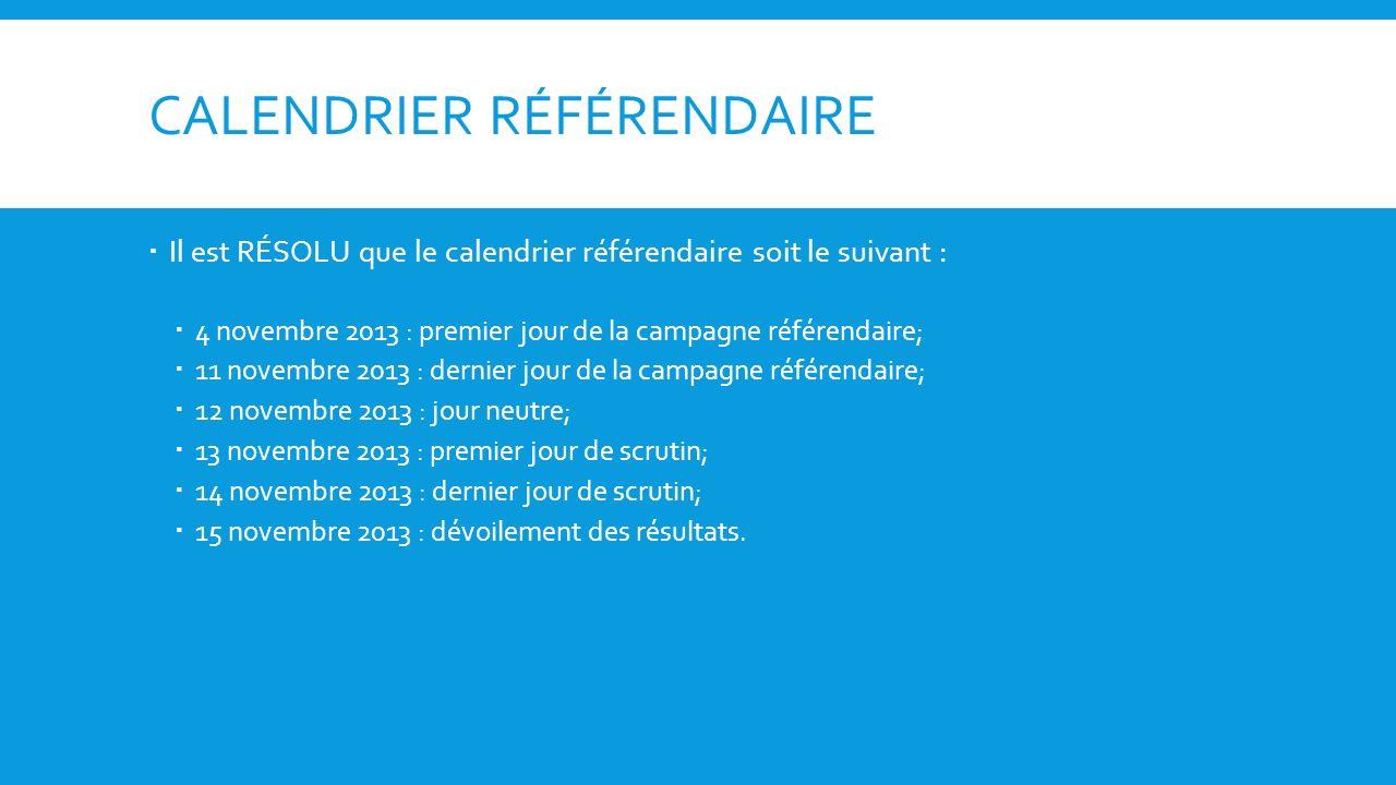 CALENDRIER RÉFÉRENDAIRE Il est RÉSOLU que le calendrier référendaire soit le suivant : 4 novembre 2013 : premier jour de la campagne référendaire; 11 novembre 2013 : dernier jour de la campagne référendaire; 12 novembre 2013 : jour neutre; 13 novembre 2013 : premier jour de scrutin; 14 novembre 2013 : dernier jour de scrutin; 15 novembre 2013 : dévoilement des résultats.