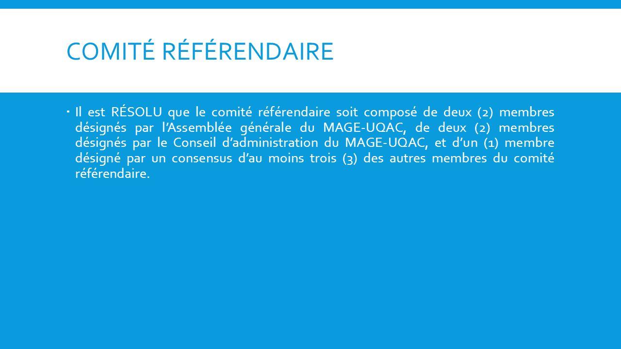 COMITÉ RÉFÉRENDAIRE Il est RÉSOLU que le comité référendaire soit composé de deux (2) membres désignés par lAssemblée générale du MAGE-UQAC, de deux (2) membres désignés par le Conseil dadministration du MAGE-UQAC, et dun (1) membre désigné par un consensus dau moins trois (3) des autres membres du comité référendaire.