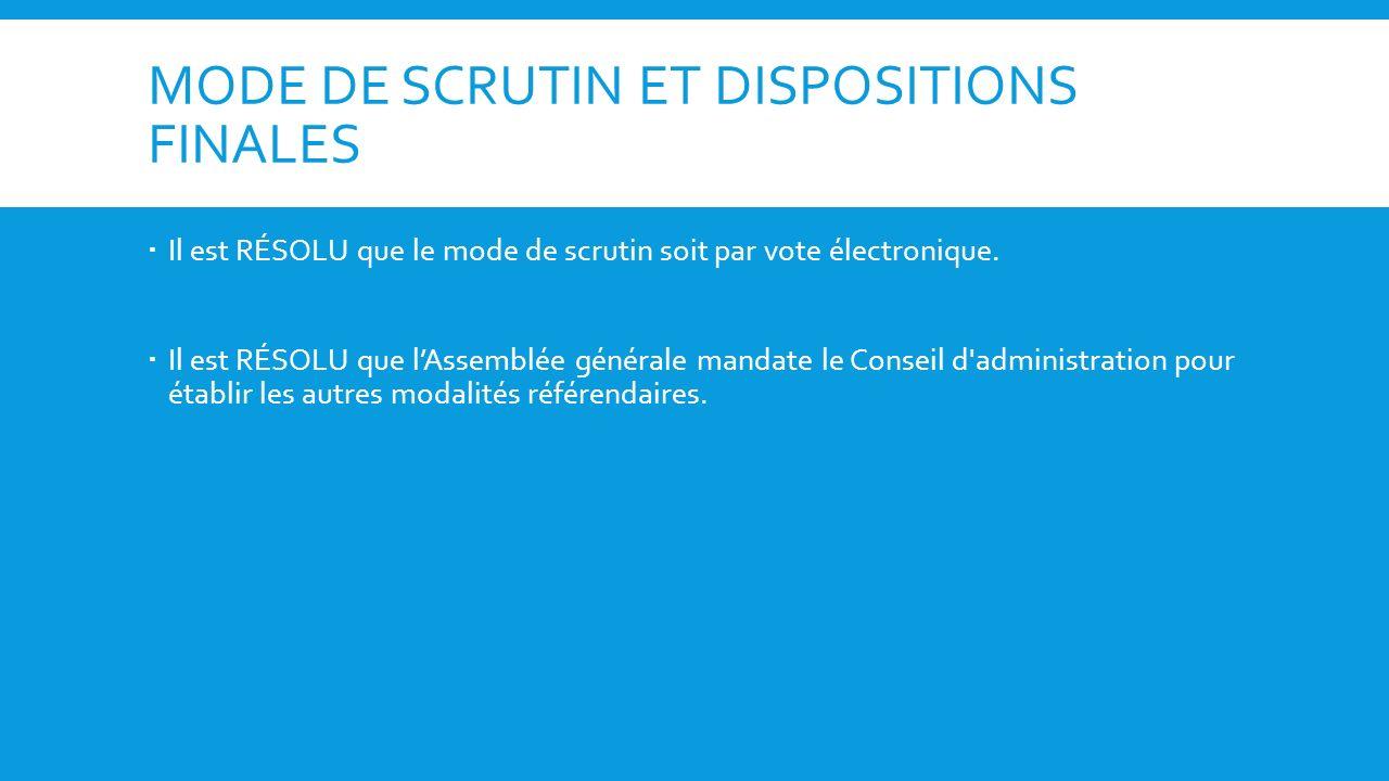 MODE DE SCRUTIN ET DISPOSITIONS FINALES Il est RÉSOLU que le mode de scrutin soit par vote électronique. Il est RÉSOLU que lAssemblée générale mandate
