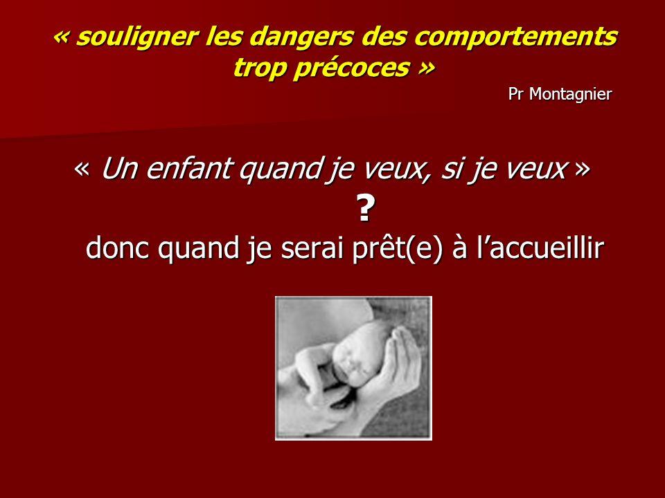 « souligner les dangers des comportements trop précoces » Pr Montagnier « Un enfant quand je veux, si je veux » ? donc quand je serai prêt(e) à laccue