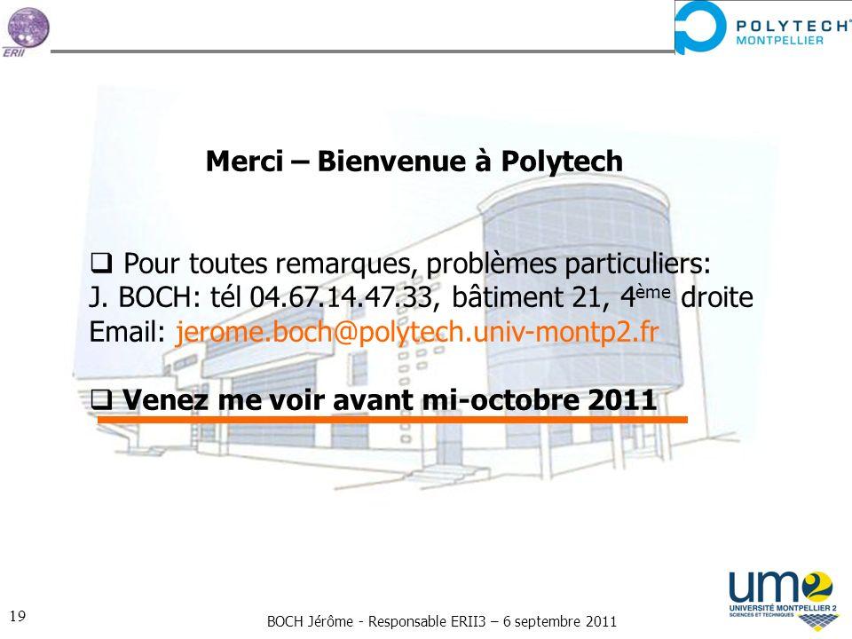 BOCH Jérôme - Responsable ERII3 – 6 septembre 2011 19 Merci – Bienvenue à Polytech Pour toutes remarques, problèmes particuliers: J. BOCH: tél 04.67.1