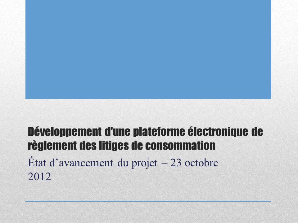 Développement d une plateforme électronique de règlement des litiges de consommation État davancement du projet – 23 octobre 2012