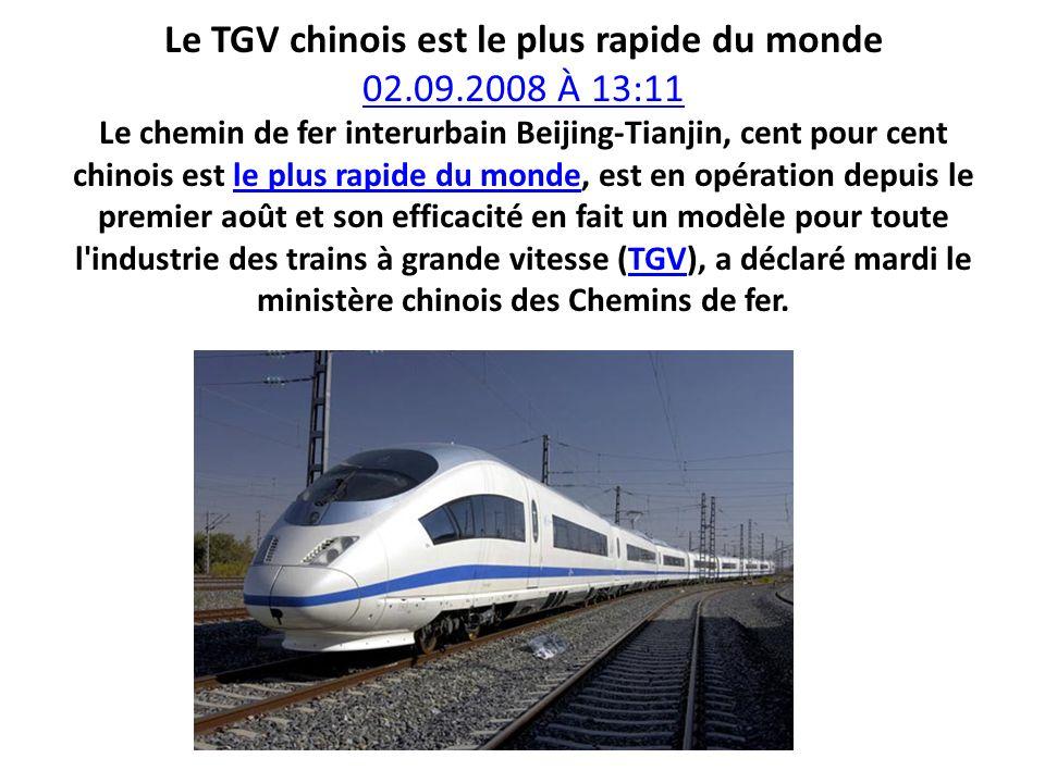 Le TGV chinois est le plus rapide du monde 02.09.2008 À 13:11 Le chemin de fer interurbain Beijing-Tianjin, cent pour cent chinois est le plus rapide du monde, est en opération depuis le premier août et son efficacité en fait un modèle pour toute l industrie des trains à grande vitesse (TGV), a déclaré mardi le ministère chinois des Chemins de fer.