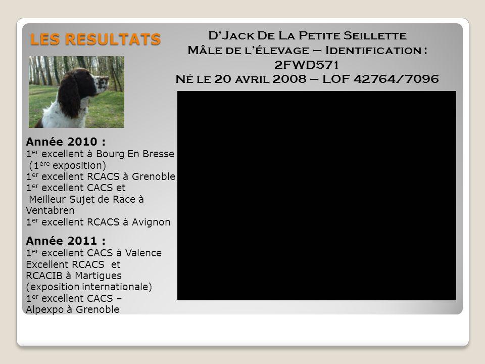 LES RESULTATS DJack De La Petite Seillette Mâle de lélevage – Identification : 2FWD571 Né le 20 avril 2008 – LOF 42764/7096 Année 2010 : 1 er excellen