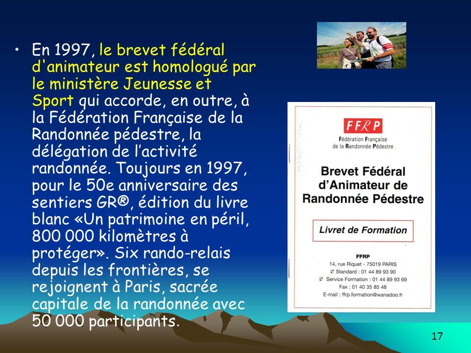 17 En 1997, le brevet fédéral d animateur est homologué par le ministère Jeunesse et Sport qui accorde, en outre, à la Fédération Française de la Randonnée pédestre, la délégation de lactivité randonnée.